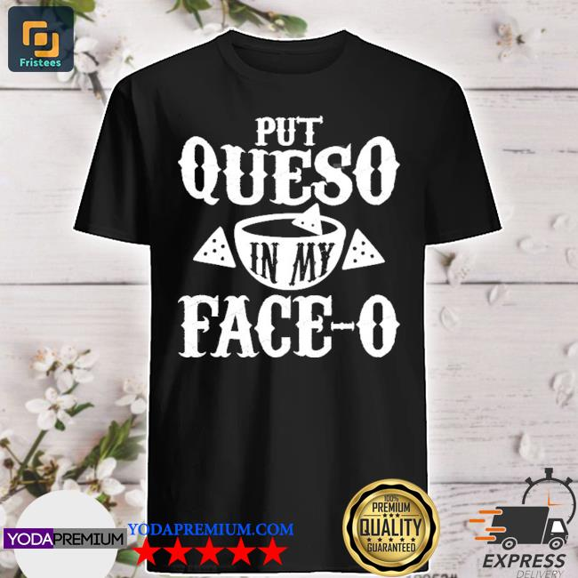 Put queso in my faceo shirt